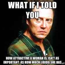 What if I told you How attractive a woman is, isn't as important ... via Relatably.com