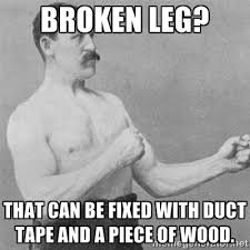 broken leg? that can be fixed with duct tape and a piece of wood ... via Relatably.com