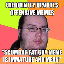 "frequently Upvotes offensive memes ""Scumbag fat guy meme is ... via Relatably.com"