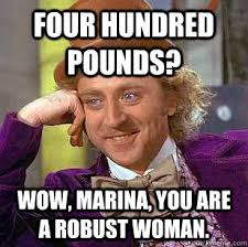 Four hundred pounds? Wow, Marina, you are a robust woman ... via Relatably.com