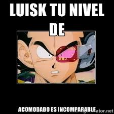 LUISK TU NIVEL DE ACOMODADO ES INCOMPARABLE - Su nivel de Vegeta ... via Relatably.com