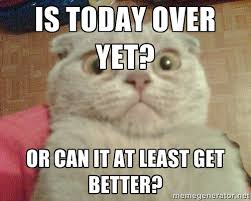 is today over yet? Or can it at least get better? - GEEZUS cat ... via Relatably.com