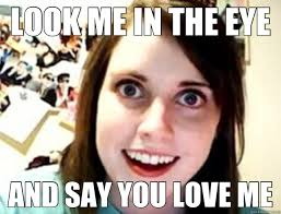 LOOK ME IN THE EYE AND SAY YOU LOVE ME - obsessive girlfriend ... via Relatably.com
