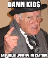 Damn kids and their loud joyful playing - Angry Old Man | Meme ... via Relatably.com