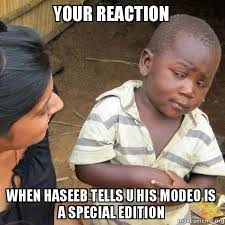 Your reaction When Haseeb tells u his modeo is a special edition ... via Relatably.com