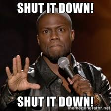 SHUT IT DOWN! SHUT IT DOWN! - Kevin Hart | Meme Generator via Relatably.com