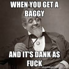when you get a baggy And it's dank as fuck - 1889 [10] guy | Meme ... via Relatably.com