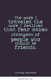 The more i traveled the more i realized that fear makes strangers ... via Relatably.com