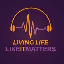Living Life... Like It Matters Podcast