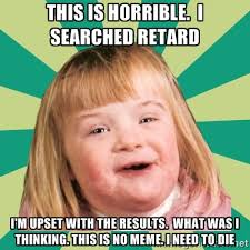 This is horrible. I searched retard I'm upset with the results ... via Relatably.com
