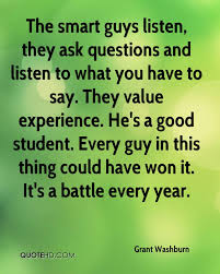 grant washburn quotes quotehd the smart guys listen they ask questions and listen to what you have to say