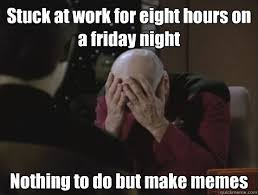Stuck at work for eight hours on a friday night Nothing to do but ... via Relatably.com