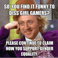 So, You find it funny to diss girl gamers? Please continue to ... via Relatably.com