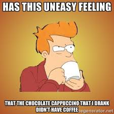 Has this uneasy feeling that the chocolate cappuccino that I drank ... via Relatably.com