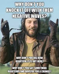 Why don't you knock it off with them negative waves? Why don't ... via Relatably.com