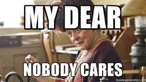 My Dear Nobody cares - Lady Violet Crawley | Meme Generator via Relatably.com