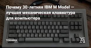 Почему 30-летняя IBM M Model — лучшая механическая ...