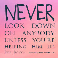 Kindness quotes, Never look down on anybody unless you're helping ...
