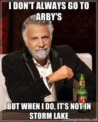 I don't always go to Arby's but when I do, it's not in Storm Lake ... via Relatably.com