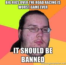 Big rigs over the road racing is worst game ever it should be ... via Relatably.com