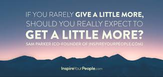 work ethic inspire your people if you rarely give a little more should you really expect to get a little