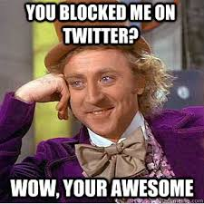 you blocked me on Twitter? Wow, your awesome - Condescending Wonka ... via Relatably.com
