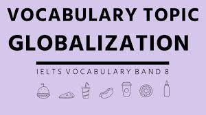 ielts vocabulary band topic globalization ielts academic ielts vocabulary band 8 topic globalization ielts academic