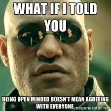 what if i told you being open minded doesn't mean agreeing with ... via Relatably.com