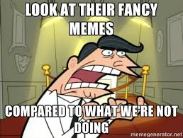 LOOK AT THEIR FANCY MEMES COMPARED TO WHAT WE'RE NOT DOING - Timmy ... via Relatably.com