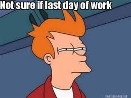 Meme Maker - Not sure if last day of work Meme Maker! via Relatably.com