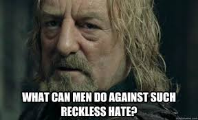 what can man do against such reckless hate? - Hopeless Theoden ... via Relatably.com