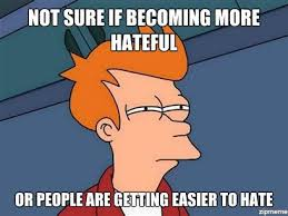 Not Sure If Becoming More Hateful Or… | WeKnowMemes via Relatably.com