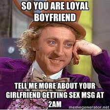 So you are loyal Boyfriend Tell me more about your girlfriend ... via Relatably.com