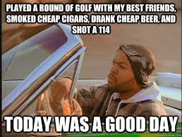 Played a round of golf with my best friends, smoked cheap cigars ... via Relatably.com