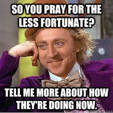 so you pray for the less fortunate? tell me more about how they're ... via Relatably.com