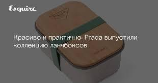 Prada выпустили коллекцию ланчбоксов   Журнал Esquire.ru