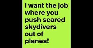 i want the job where you push scared skydivers out of planes i want the job where you push scared skydivers out of planes post by gaylrdsprfckr on boldomatic