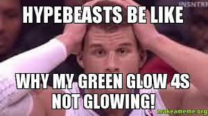 hypebeasts be like why my green glow 4s not glowing! - | Make a Meme via Relatably.com
