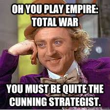 Oh you play Empire: Total War You must be quite the cunning ... via Relatably.com