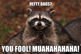 Hefty Bags? YOU FOOL! MUAHAHAHAHA! - Evil Plotting Raccoon - quickmeme via Relatably.com