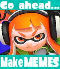 Go ahead, make memes | Splatoon | Know Your Meme via Relatably.com