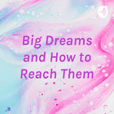 Big Dreams and How to Reach Them