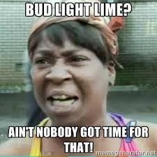 Bud Light lime? Ain't nobody got time for that! - Sweet Brown Meme ... via Relatably.com