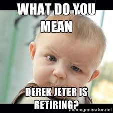 What do you mean Derek Jeter is retiring? - Skeptical Baby Whaa ... via Relatably.com