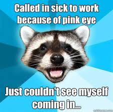 Called in sick to work because of pink eye Just couldn't see ... via Relatably.com