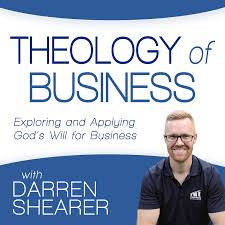 Theology of Business with Darren Shearer: Helping Marketplace Christians Explore and Apply God's Will for Business