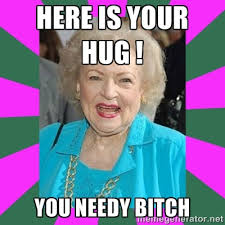Here is your hug ! You needy bitch - Betty WHITE! | Meme Generator via Relatably.com