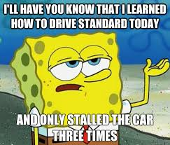 I'll have you know that I learned how to drive standard today And ... via Relatably.com