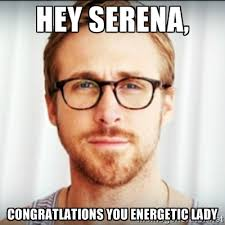 Hey Serena, Congratlations you energetic lady - Ryan Gosling Hey ... via Relatably.com