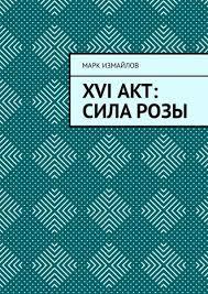 <b>Марк Измайлов</b>, <b>XVI акт</b>: Сила Розы – скачать fb2, epub, pdf на ...